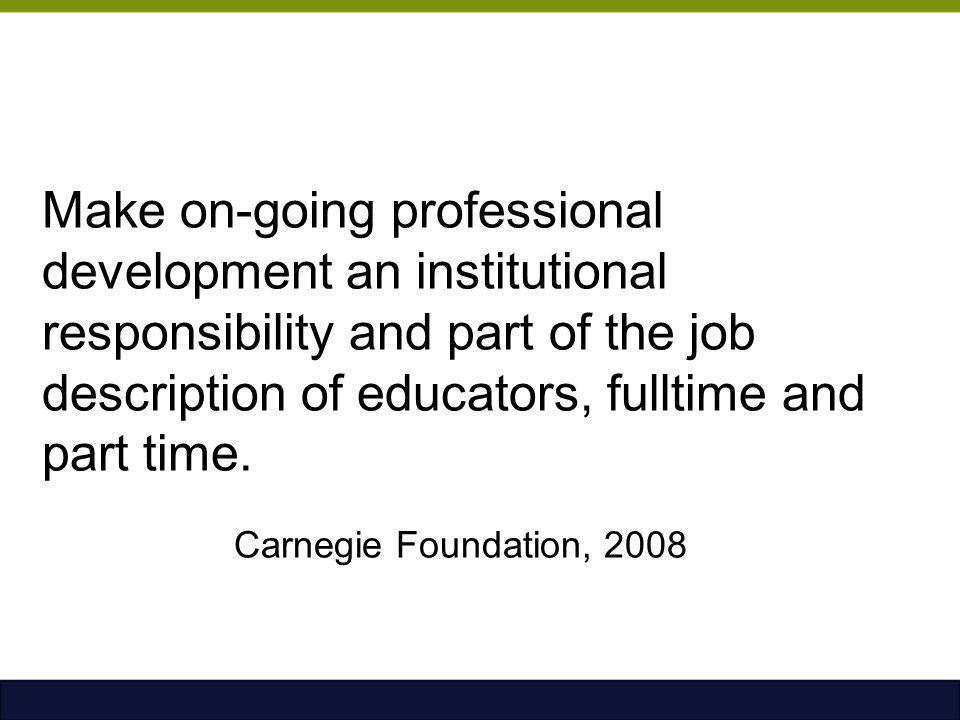 Make on-going professional development an institutional responsibility and part of the job description of educators, fulltime and part time. Carnegie Foundation, 2008