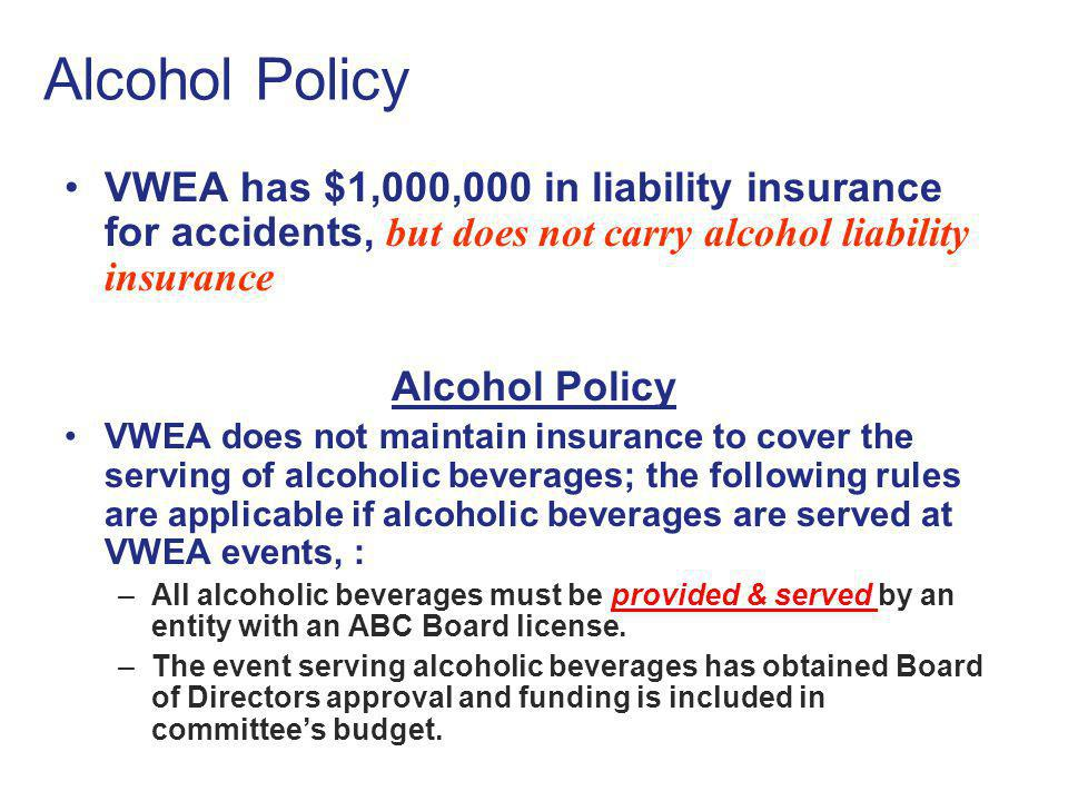 Alcohol Policy VWEA has $1,000,000 in liability insurance for accidents, but does not carry alcohol liability insurance.