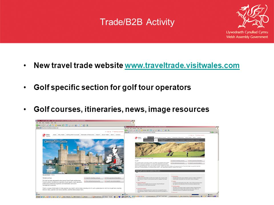 Trade/B2B Activity New travel trade website www.traveltrade.visitwales.com. Golf specific section for golf tour operators.