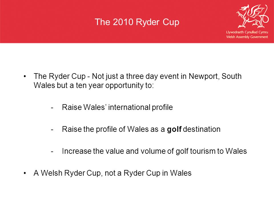 The 2010 Ryder Cup The Ryder Cup - Not just a three day event in Newport, South Wales but a ten year opportunity to: