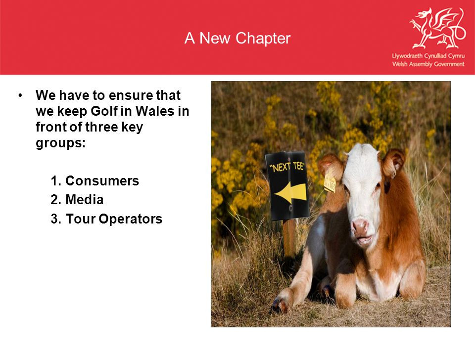 A New Chapter We have to ensure that we keep Golf in Wales in front of three key groups: 1. Consumers.