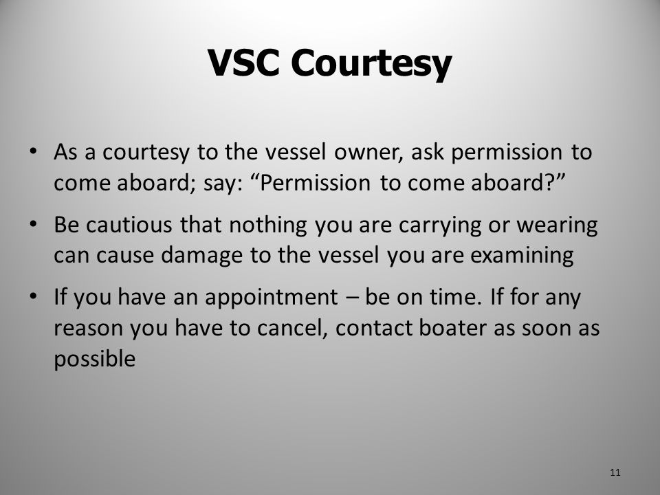 VSC Courtesy As a courtesy to the vessel owner, ask permission to come aboard; say: Permission to come aboard