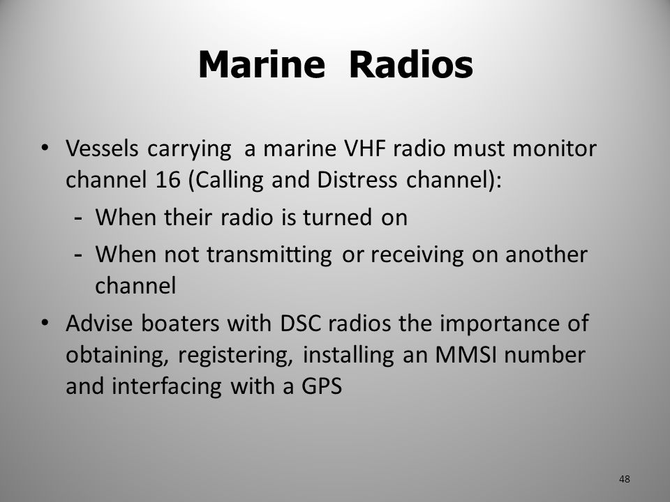 Marine Radios Vessels carrying a marine VHF radio must monitor channel 16 (Calling and Distress channel):