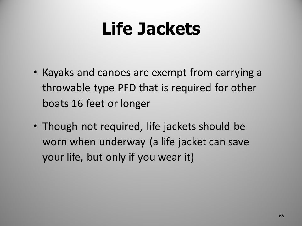 Life Jackets Kayaks and canoes are exempt from carrying a throwable type PFD that is required for other boats 16 feet or longer.