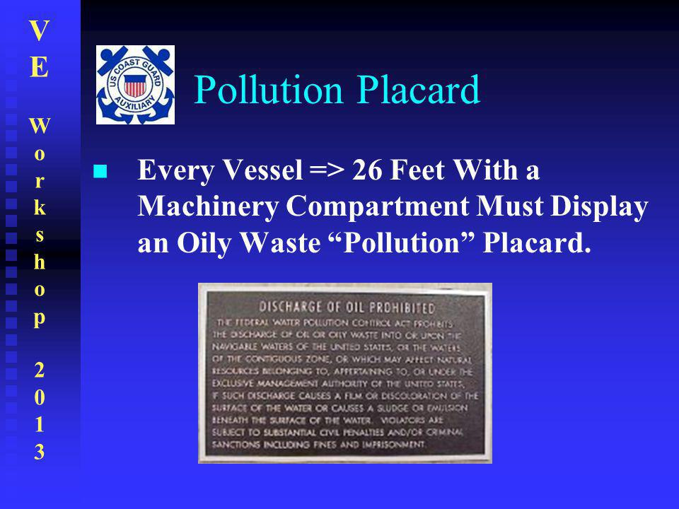 Pollution Placard Every Vessel => 26 Feet With a Machinery Compartment Must Display an Oily Waste Pollution Placard.