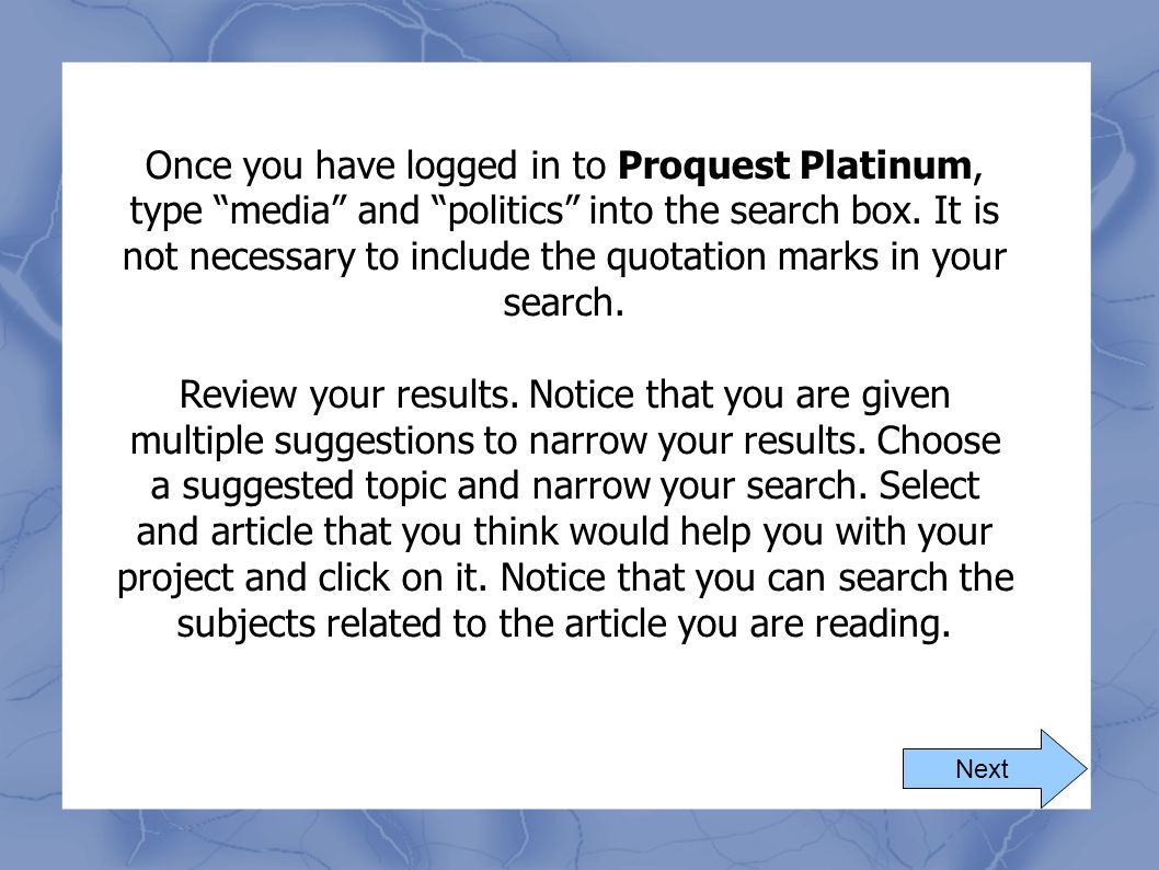 Once you have logged in to Proquest Platinum, type media and politics into the search box. It is not necessary to include the quotation marks in your search.