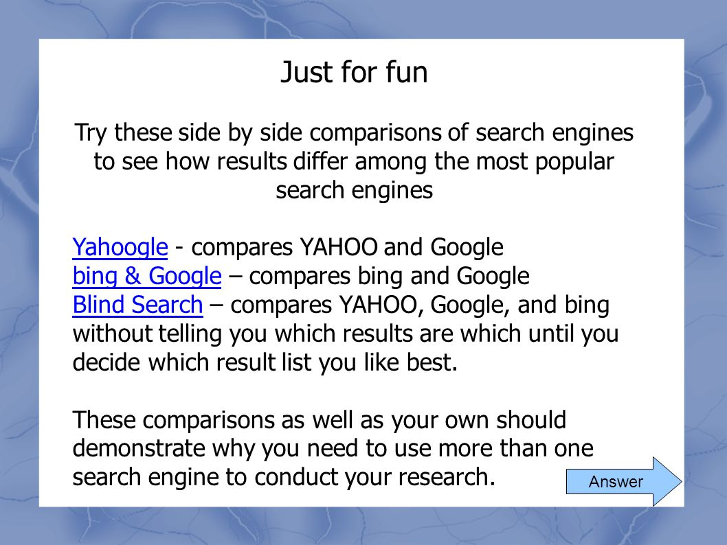 Just for fun Try these side by side comparisons of search engines to see how results differ among the most popular search engines.