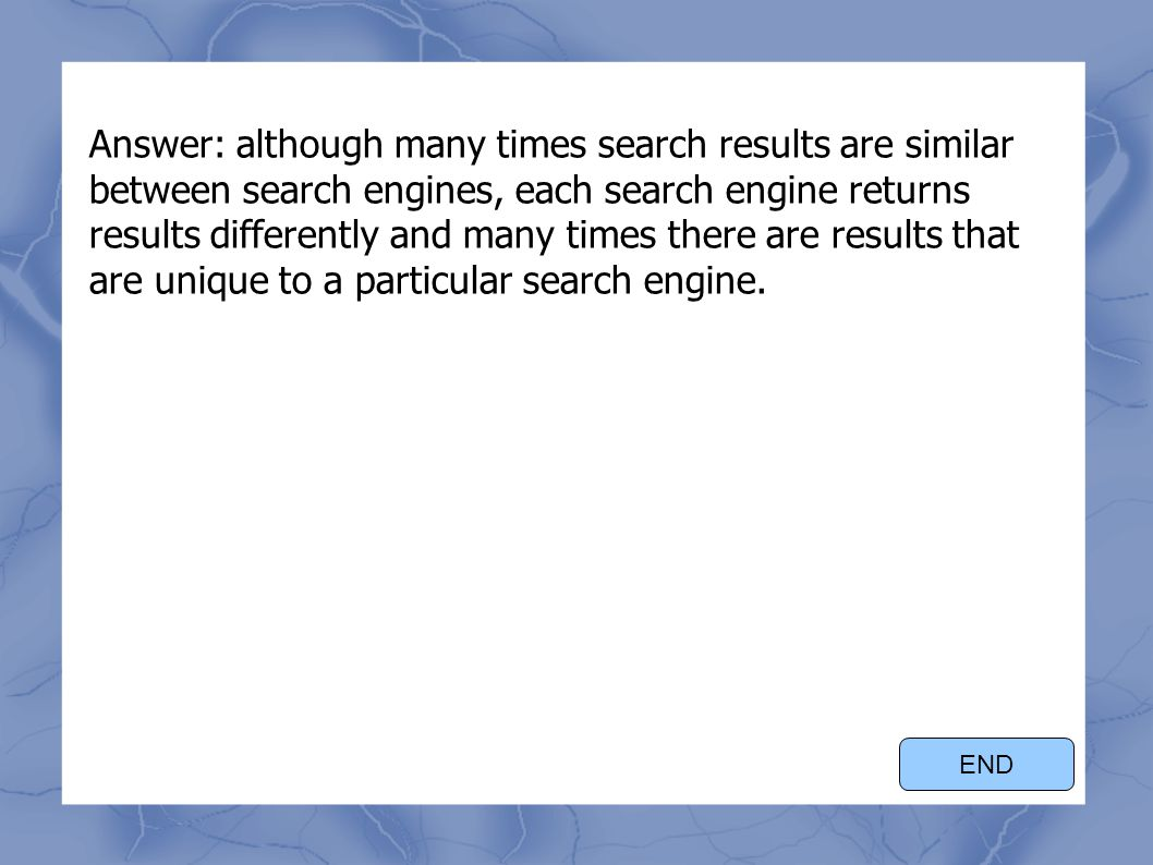Answer: although many times search results are similar between search engines, each search engine returns results differently and many times there are results that are unique to a particular search engine.