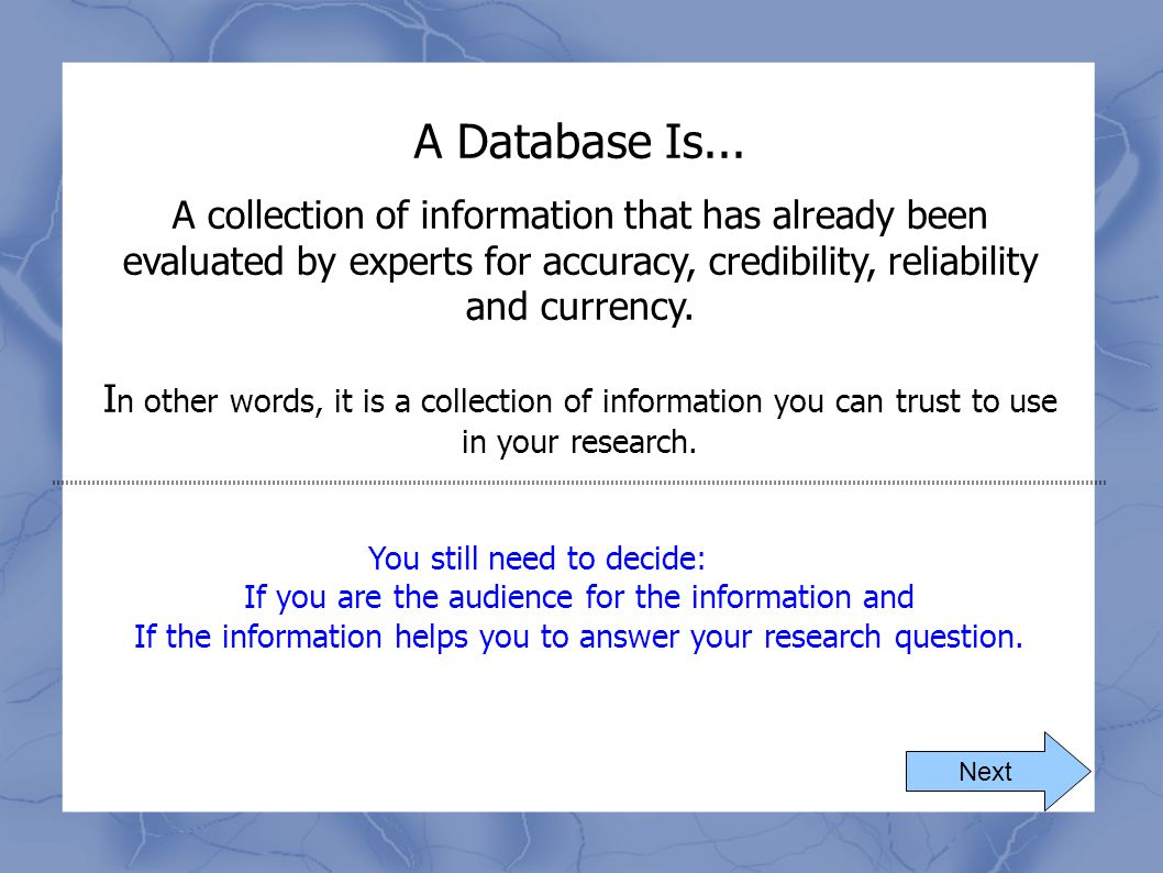 A Database Is... A collection of information that has already been evaluated by experts for accuracy, credibility, reliability and currency.