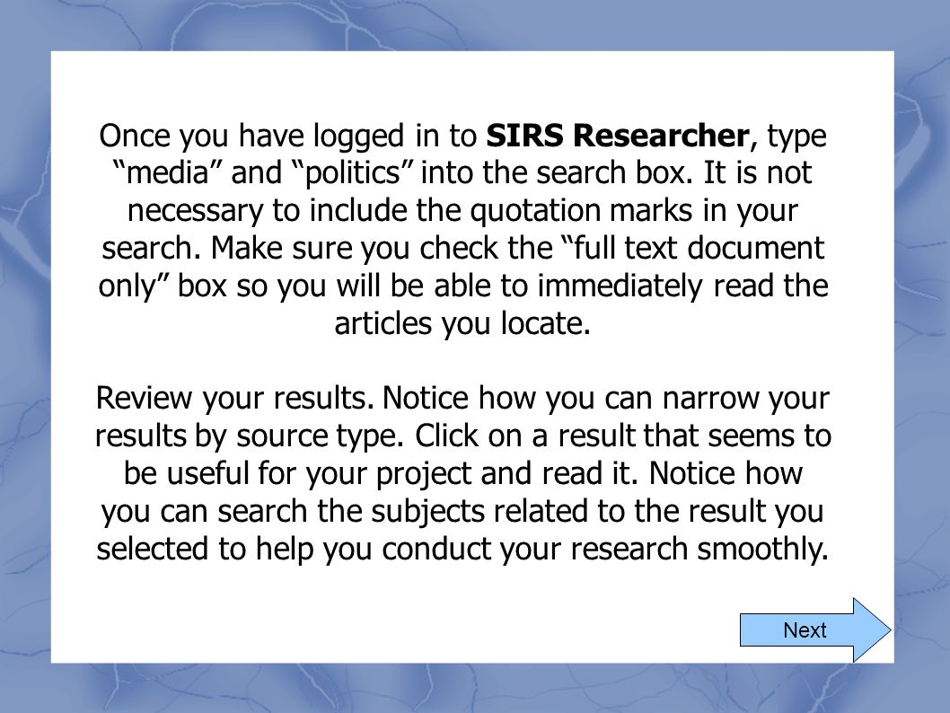 Once you have logged in to SIRS Researcher, type media and politics into the search box. It is not necessary to include the quotation marks in your search. Make sure you check the full text document only box so you will be able to immediately read the articles you locate.
