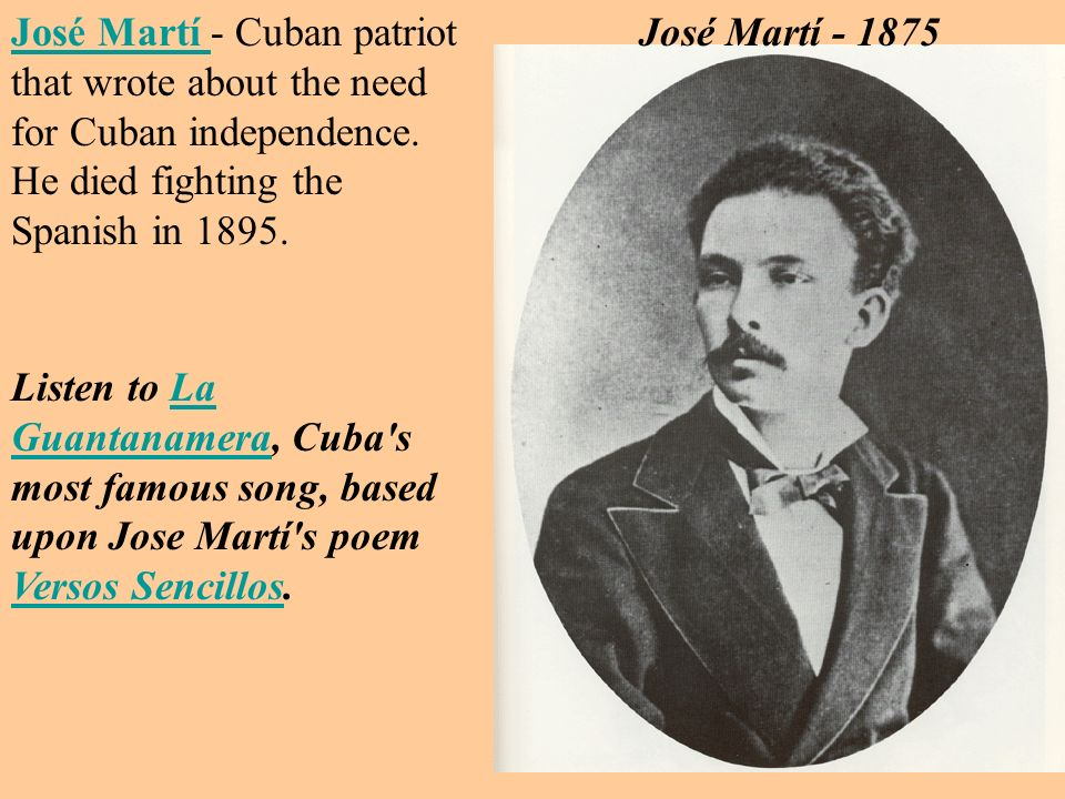 José Martí - Cuban patriot that wrote about the need for Cuban independence. He died fighting the Spanish in 1895.