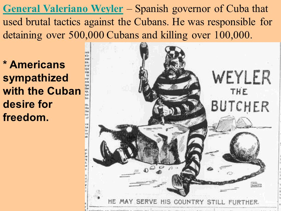 General Valeriano Weyler – Spanish governor of Cuba that used brutal tactics against the Cubans. He was responsible for detaining over 500,000 Cubans and killing over 100,000.