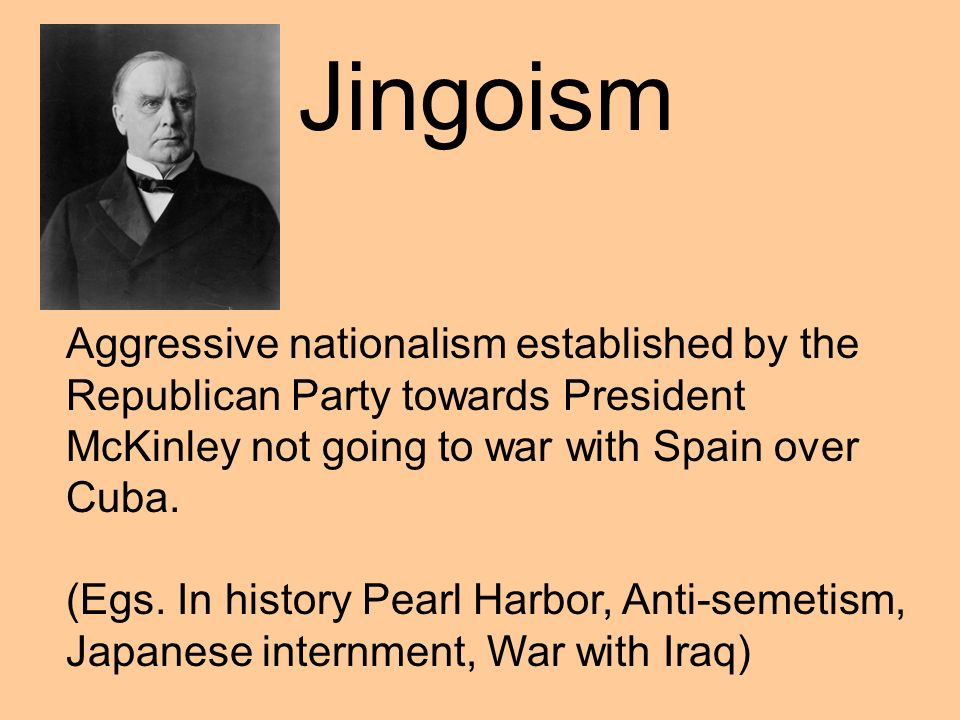 Jingoism Aggressive nationalism established by the Republican Party towards President McKinley not going to war with Spain over Cuba.