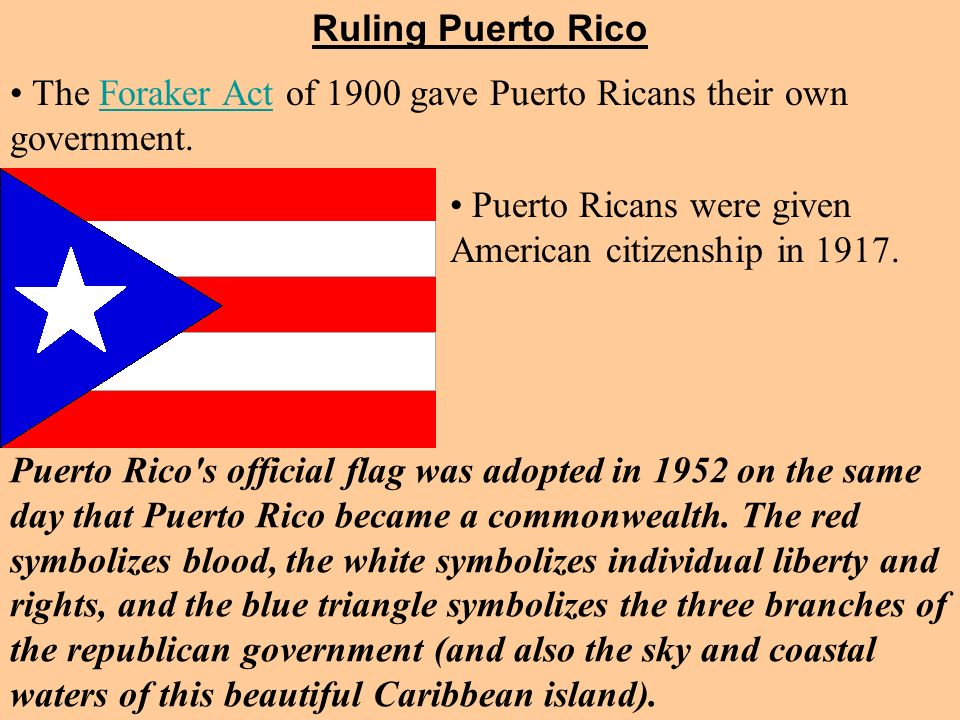 Ruling Puerto Rico The Foraker Act of 1900 gave Puerto Ricans their own government. Puerto Ricans were given American citizenship in 1917.