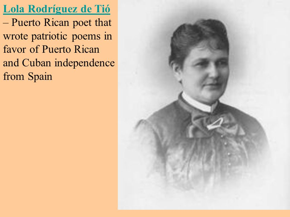 Lola Rodríguez de Tió – Puerto Rican poet that wrote patriotic poems in favor of Puerto Rican and Cuban independence from Spain
