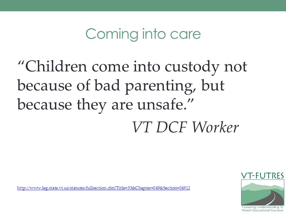 Coming into care Children come into custody not because of bad parenting, but because they are unsafe.