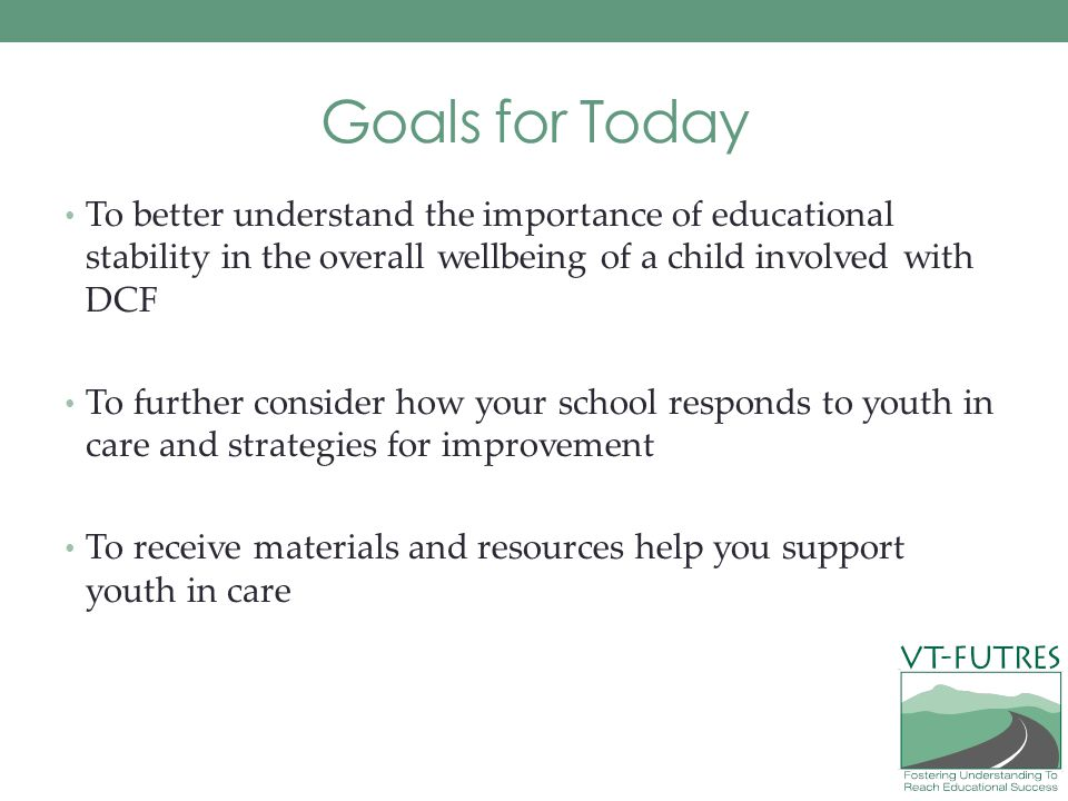 Goals for Today To better understand the importance of educational stability in the overall wellbeing of a child involved with DCF.