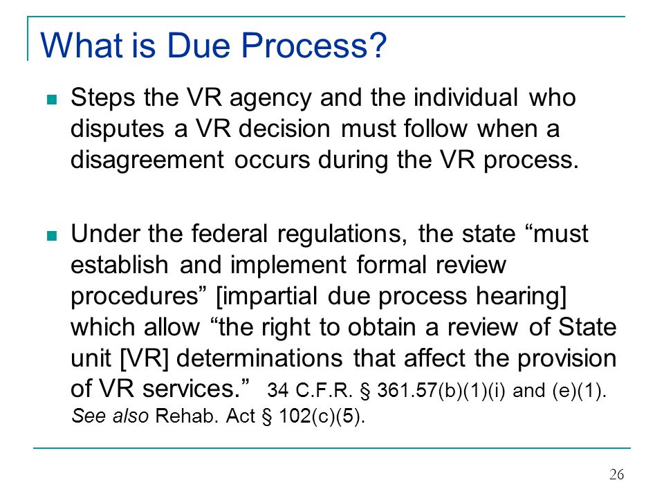 What is Due Process Steps the VR agency and the individual who disputes a VR decision must follow when a disagreement occurs during the VR process.