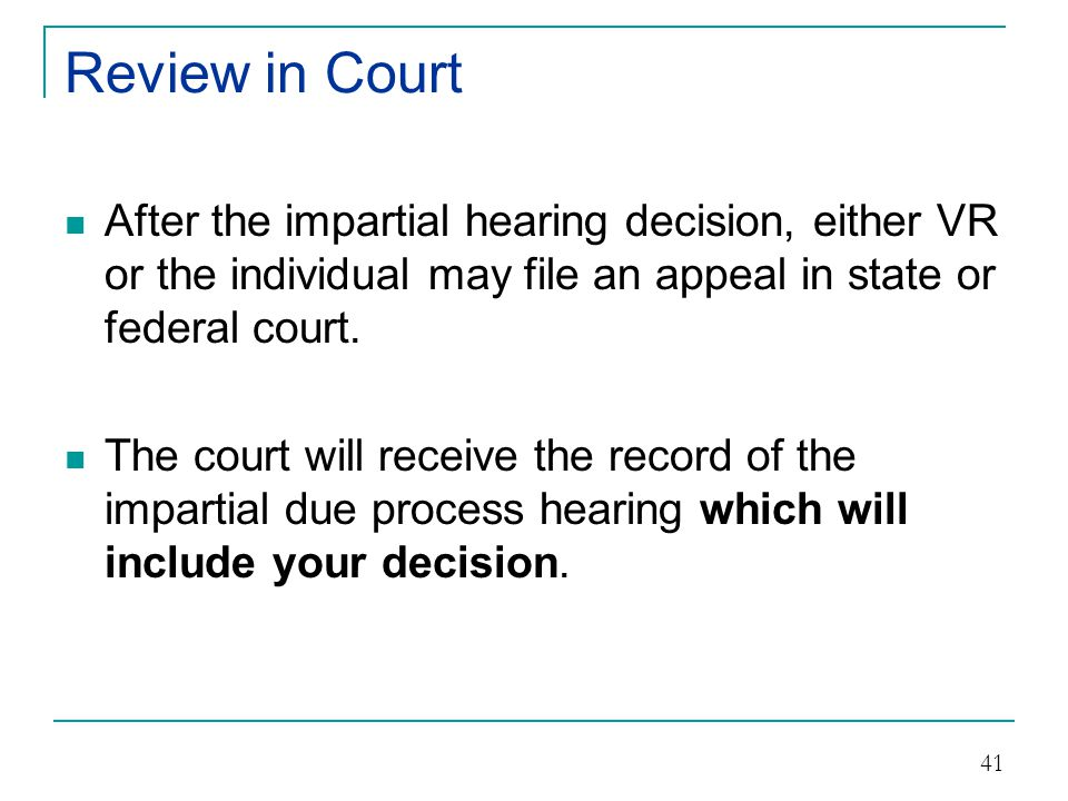 Review in Court After the impartial hearing decision, either VR or the individual may file an appeal in state or federal court.