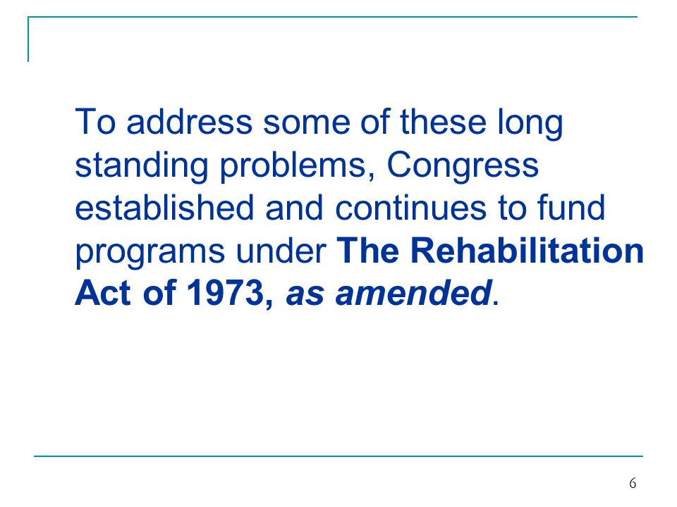 To address some of these long standing problems, Congress established and continues to fund programs under The Rehabilitation Act of 1973, as amended.