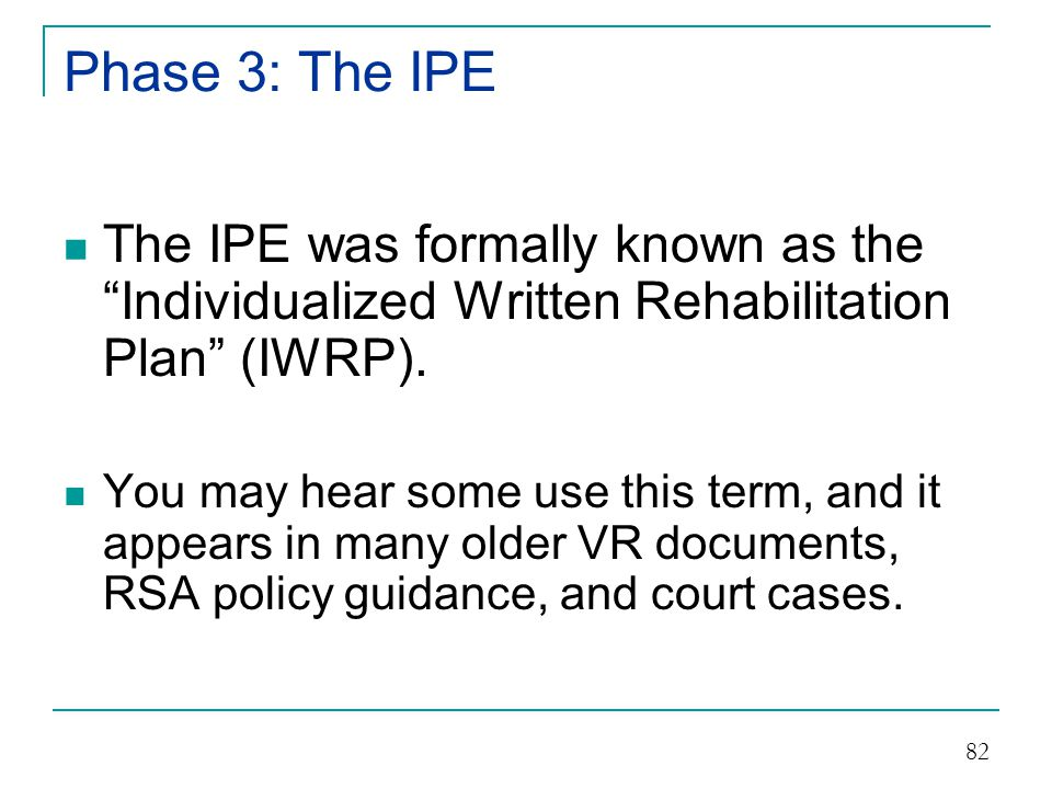 Phase 3: The IPE The IPE was formally known as the Individualized Written Rehabilitation Plan (IWRP).