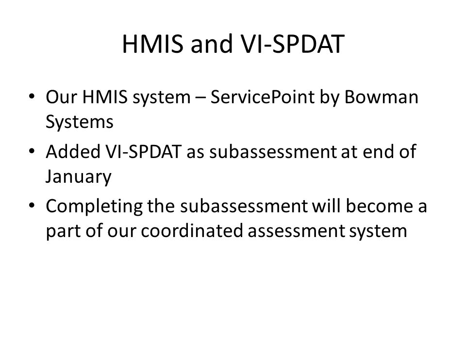 HMIS and VI-SPDAT Our HMIS system – ServicePoint by Bowman Systems