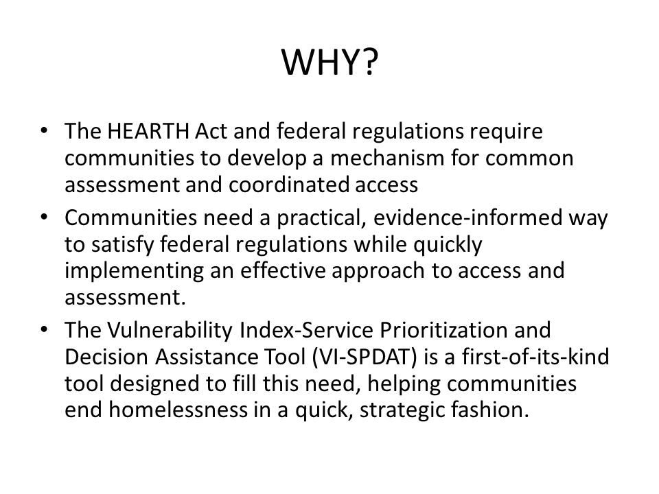 WHY The HEARTH Act and federal regulations require communities to develop a mechanism for common assessment and coordinated access.