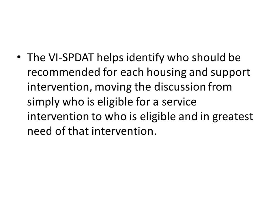 The VI-SPDAT helps identify who should be recommended for each housing and support intervention, moving the discussion from simply who is eligible for a service intervention to who is eligible and in greatest need of that intervention.