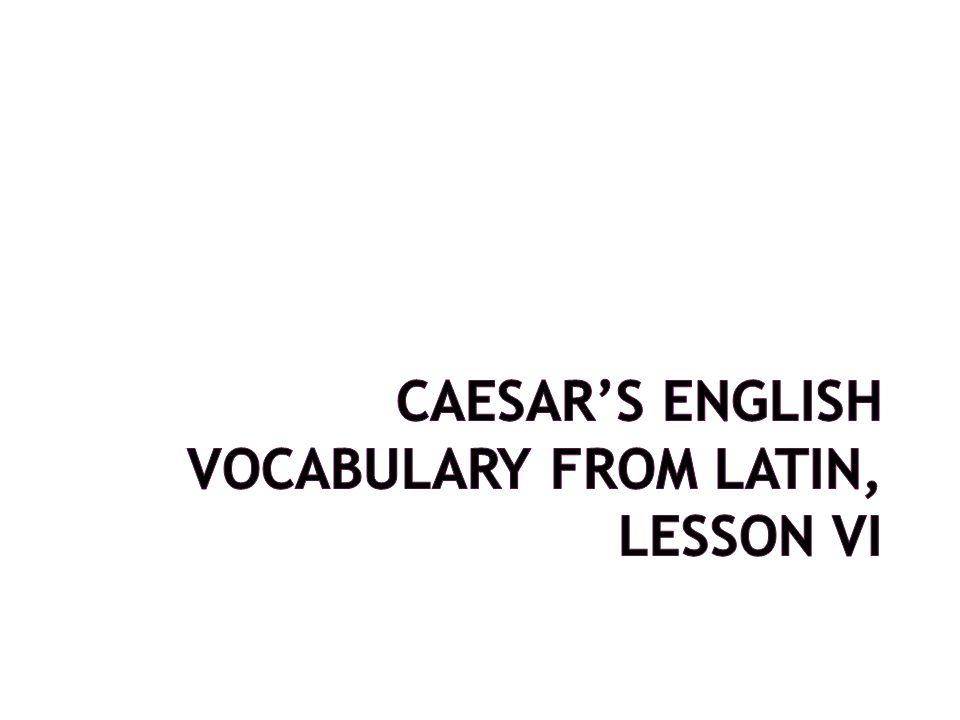 CAESAR'S ENGLISH VOCABULARY FROM LATIN, Lesson VI