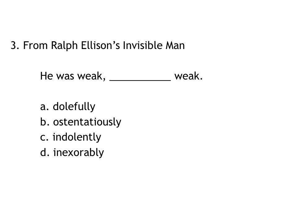 3. From Ralph Ellison's Invisible Man He was weak, ___________ weak. a