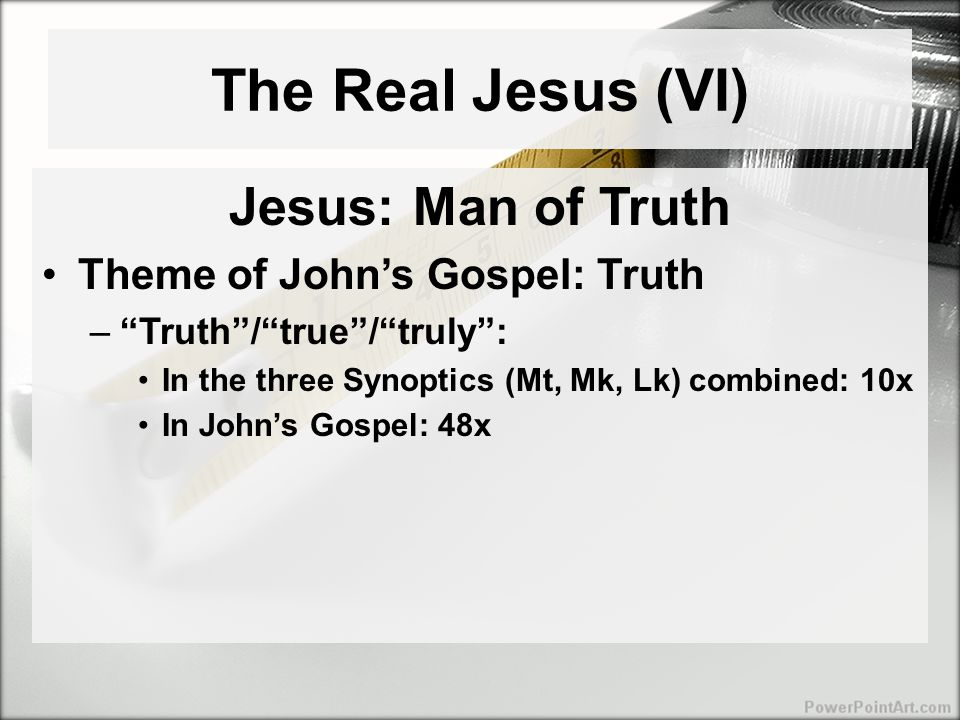 The Real Jesus (VI) Jesus: Man of Truth Theme of John's Gospel: Truth