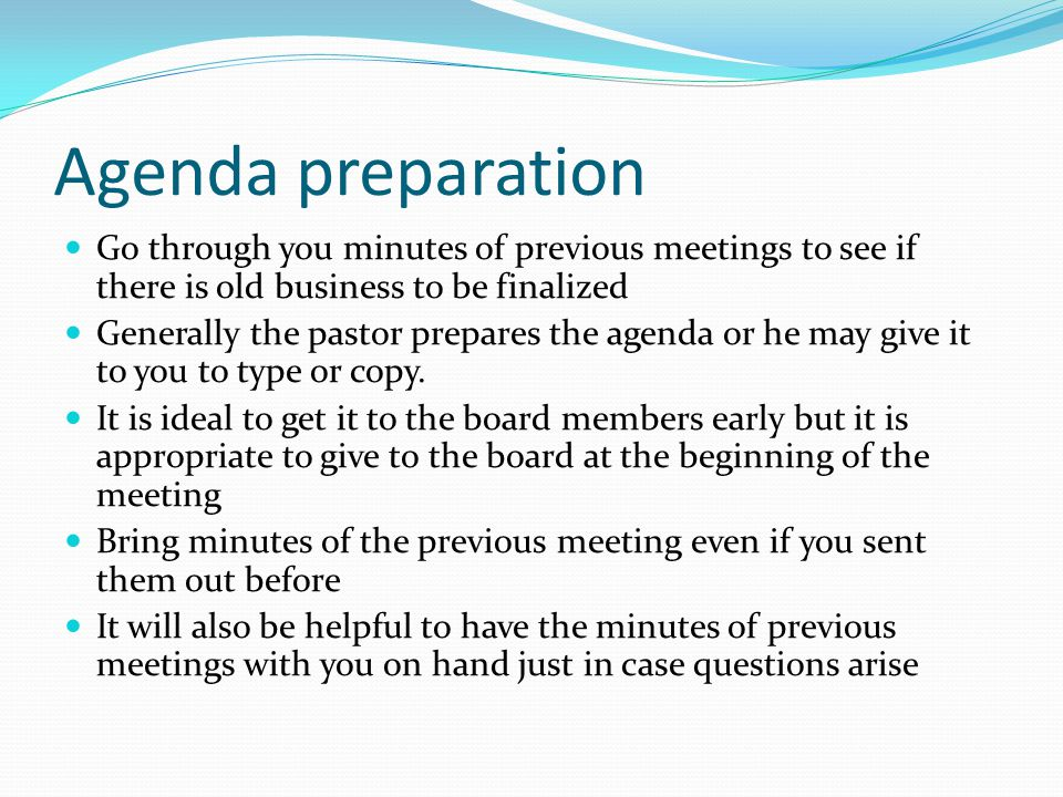 Agenda preparation Go through you minutes of previous meetings to see if there is old business to be finalized.