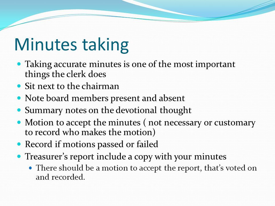 Minutes taking Taking accurate minutes is one of the most important things the clerk does. Sit next to the chairman.