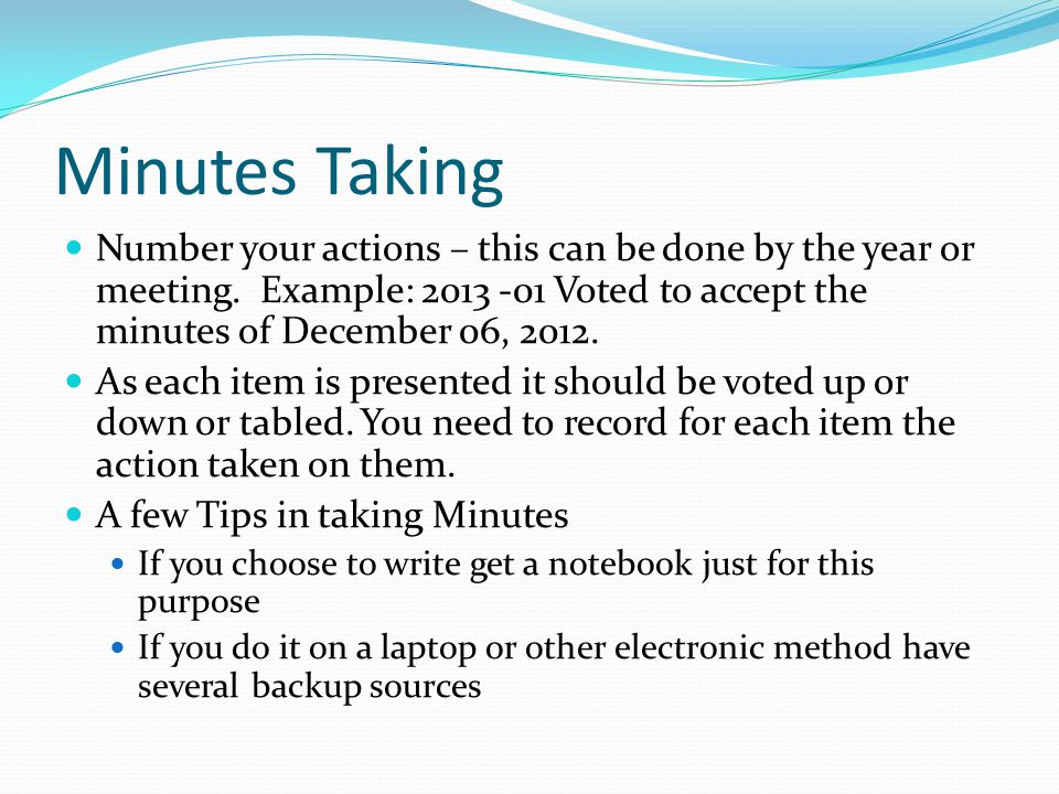 Minutes Taking Number your actions – this can be done by the year or meeting. Example: 2013 -01 Voted to accept the minutes of December 06, 2012.