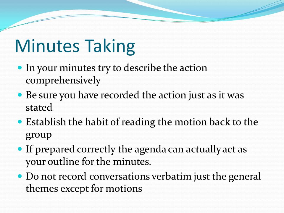 Minutes Taking In your minutes try to describe the action comprehensively. Be sure you have recorded the action just as it was stated.