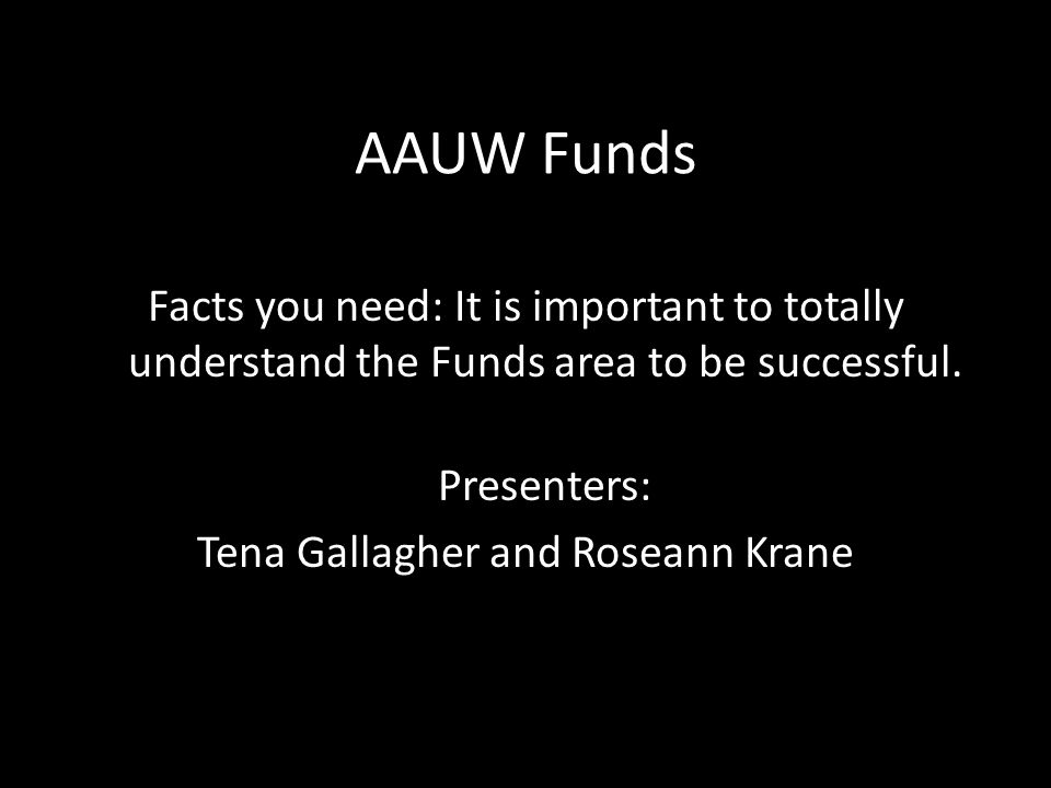 AAUW Funds Facts you need: It is important to totally understand the Funds area to be successful.