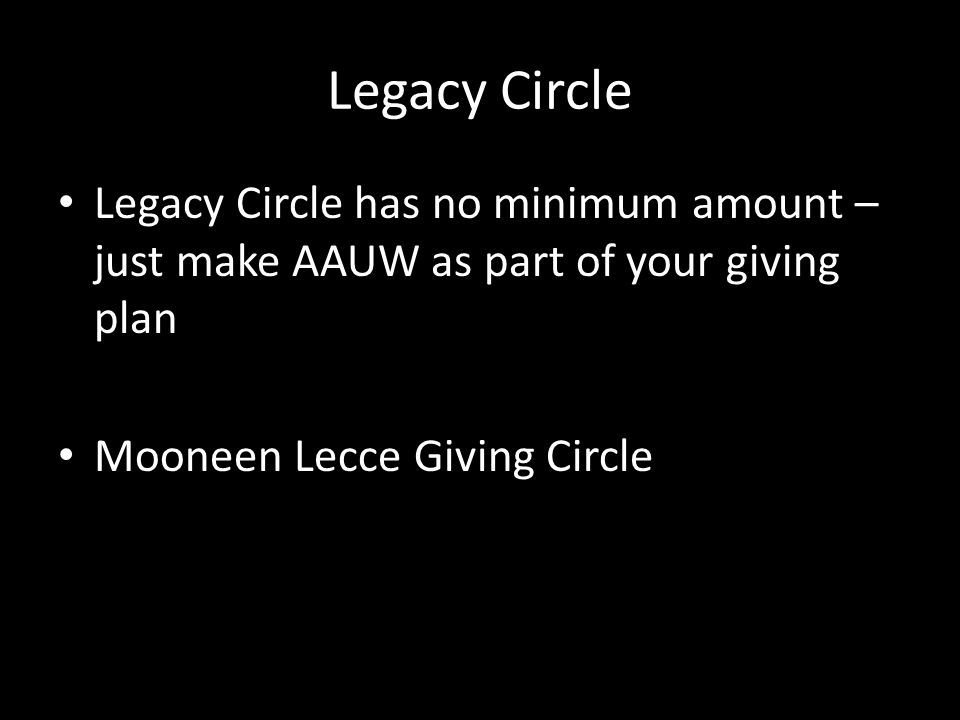 Legacy Circle Legacy Circle has no minimum amount – just make AAUW as part of your giving plan.