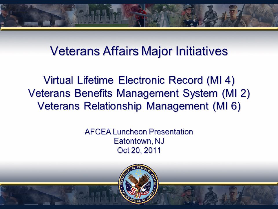 Veterans Affairs Major Initiatives Virtual Lifetime Electronic Record (MI 4) Veterans Benefits Management System (MI 2) Veterans Relationship Management (MI 6) AFCEA Luncheon Presentation Eatontown, NJ Oct 20, 2011