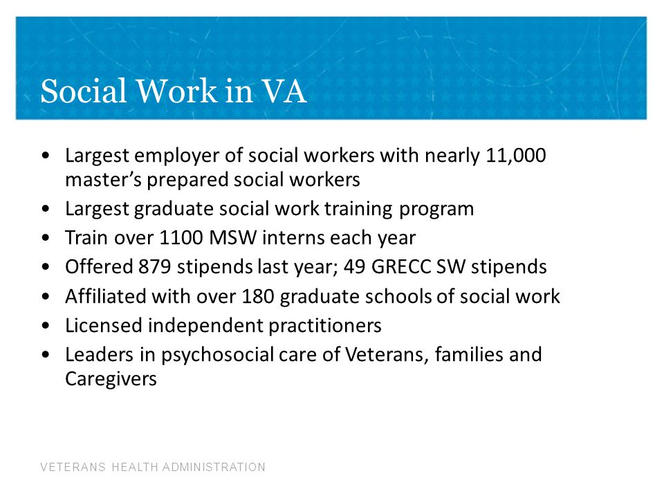 Social Work in VA Largest employer of social workers with nearly 11,000 master's prepared social workers.