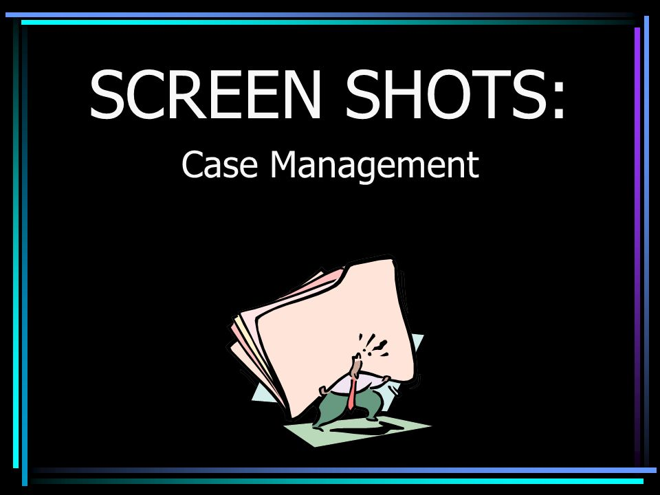 SCREEN SHOTS: Case Management