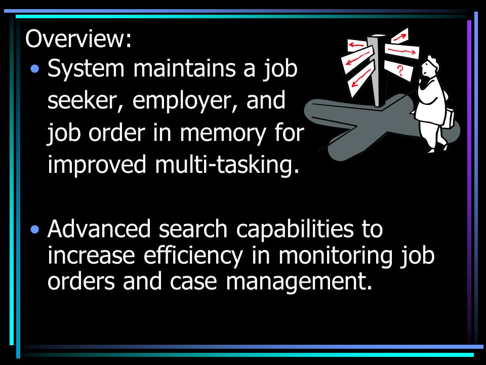 Overview:System maintains a job. seeker, employer, and. job order in memory for. improved multi-tasking.
