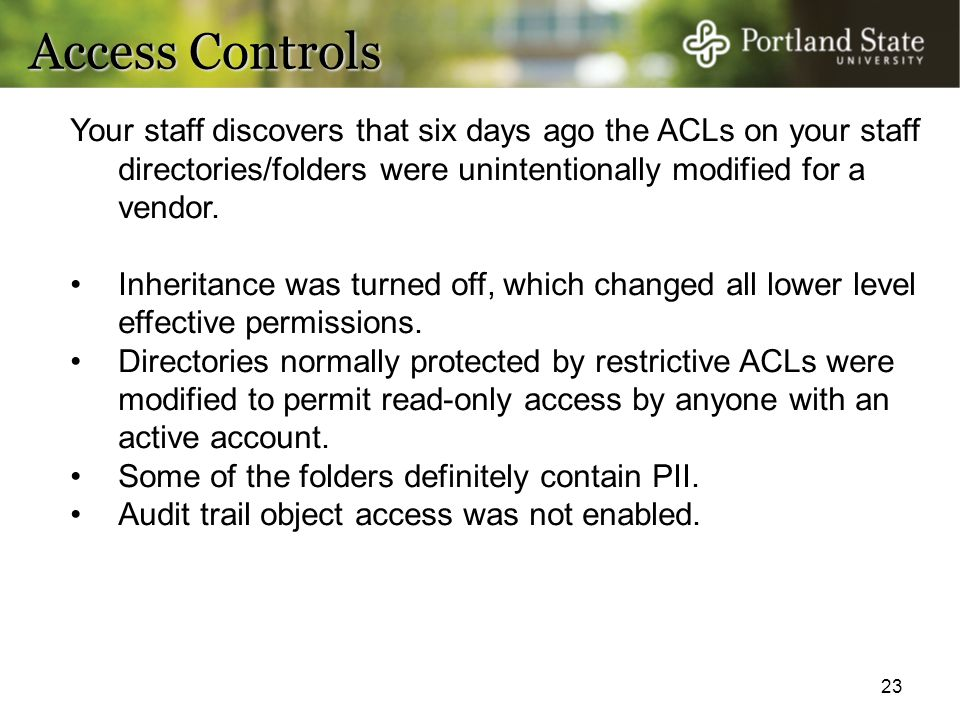 Access Controls Your staff discovers that six days ago the ACLs on your staff directories/folders were unintentionally modified for a vendor.