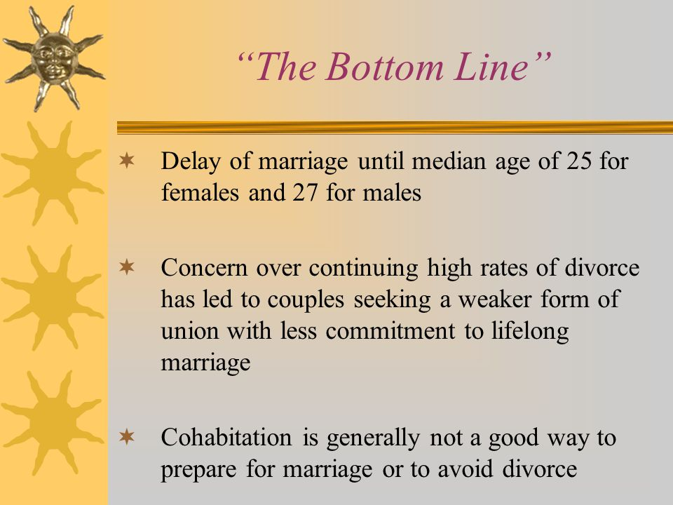 The Bottom Line Delay of marriage until median age of 25 for females and 27 for males.