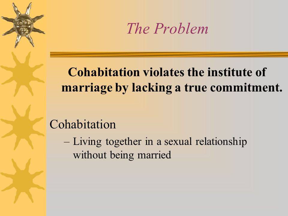 The Problem Cohabitation violates the institute of marriage by lacking a true commitment. Cohabitation.