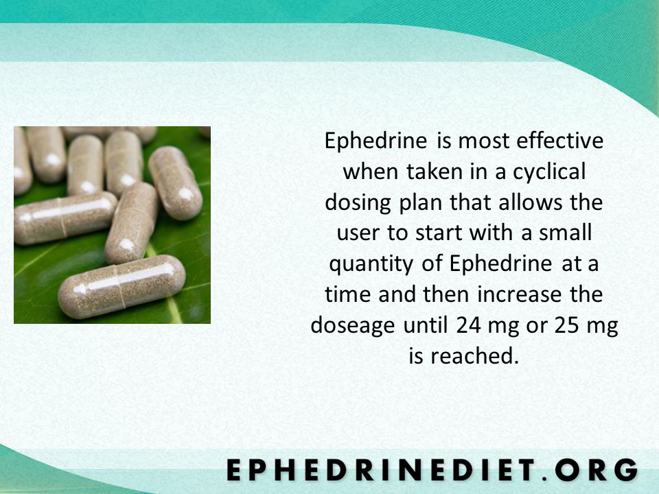 Ephedrine is most effective when taken in a cyclical dosing plan that allows the user to start with a small quantity of Ephedrine at a time and then increase the doseage until 24 mg or 25 mg is reached.
