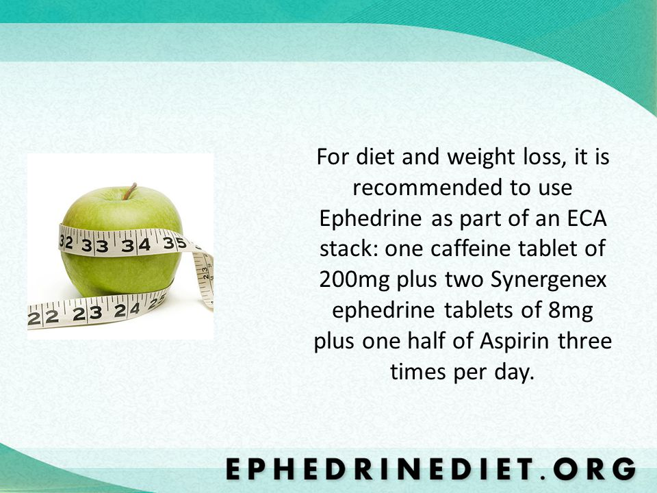 For diet and weight loss, it is recommended to use Ephedrine as part of an ECA stack: one caffeine tablet of 200mg plus two Synergenex ephedrine tablets of 8mg plus one half of Aspirin three times per day.