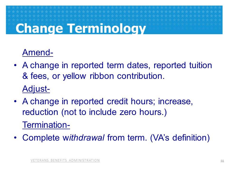 Change Terminology Amend- A change in reported term dates, reported tuition & fees, or yellow ribbon contribution.
