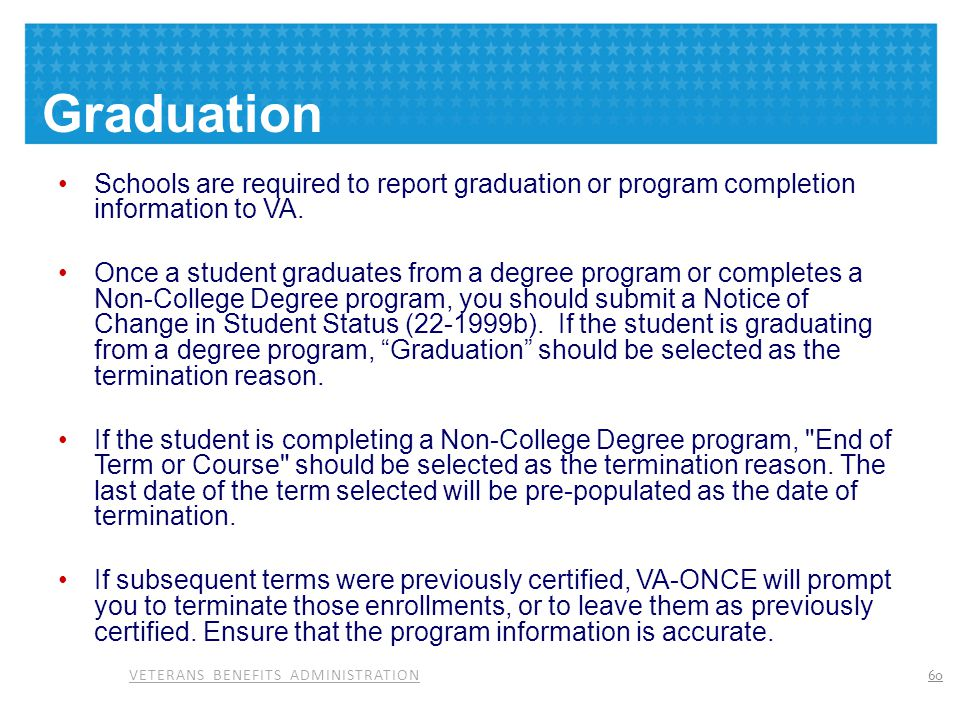 Graduation Schools are required to report graduation or program completion information to VA.