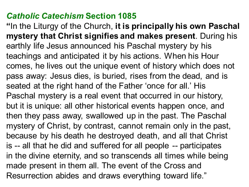 Catholic Catechism Section 1085 In the Liturgy of the Church, it is principally his own Paschal