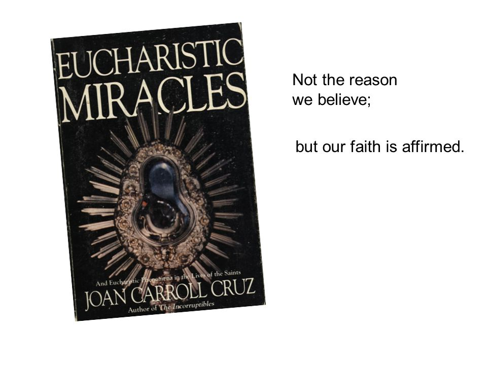 Not the reason we believe; but our faith is affirmed.